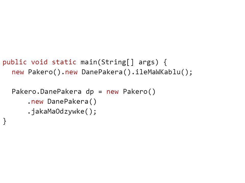 public void static main(String[] args) { new Pakero().new DanePakera().ileMaWKablu(); Pakero.DanePakera dp = new Pakero() .new DanePakera() .jakaMaOdzywke(); }